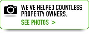 WE'VE HELPED COUNTLESS PROPERTY OWNERS. SEE PHOTOS >